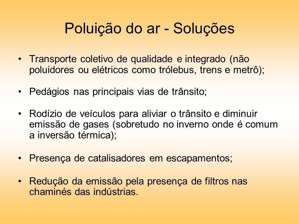 Poluição do ar - Soluções Transporte coletivo de qualidade e integrado (não poluidores ou elétricos como trólebus, trens e metrô); Pedágios nas principais vias de trânsito; Rodízio de veículos para aliviar o trânsito e diminuir emissão de gases (sobretudo no inverno onde é comum a inversão térmica); Presença de catalisadores em escapamentos; Redução da emissão pela presença de filtros nas chaminés das indústrias.