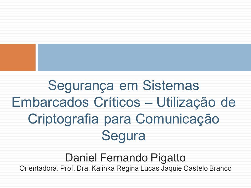 Segurança em Sistemas Embarcados Críticos – Utilização de Criptografia para Comunicação Segura Daniel Fernando Pigatto Orientadora: Prof. Dra. Kalinka