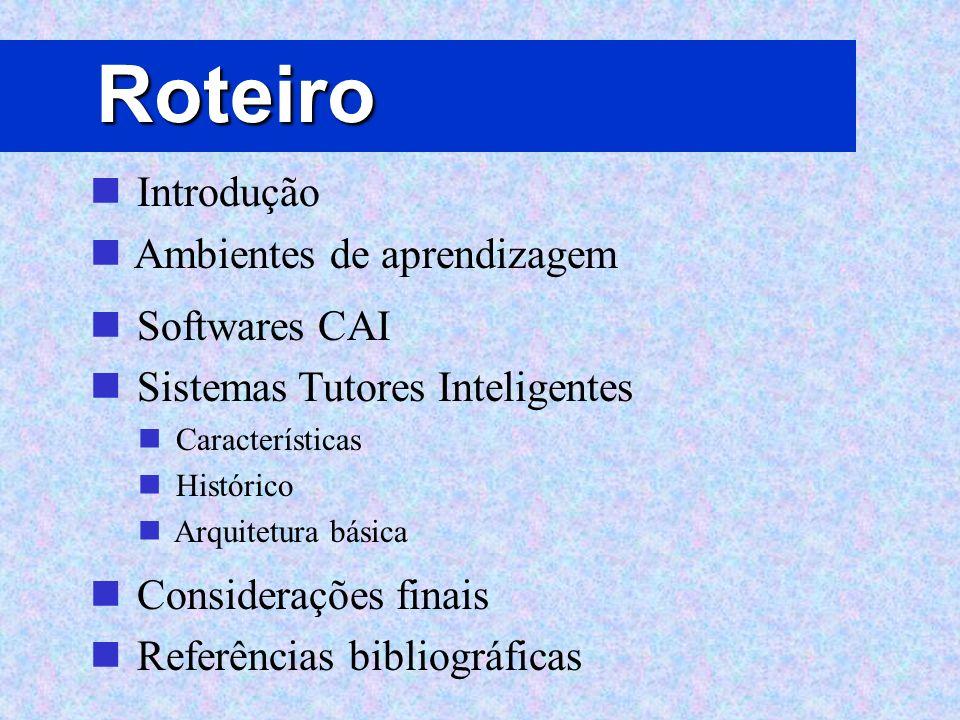 Roteiro Introdução Ambientes de aprendizagem Softwares CAI Sistemas Tutores Inteligentes Características Histórico Arquitetura básica Considerações fi