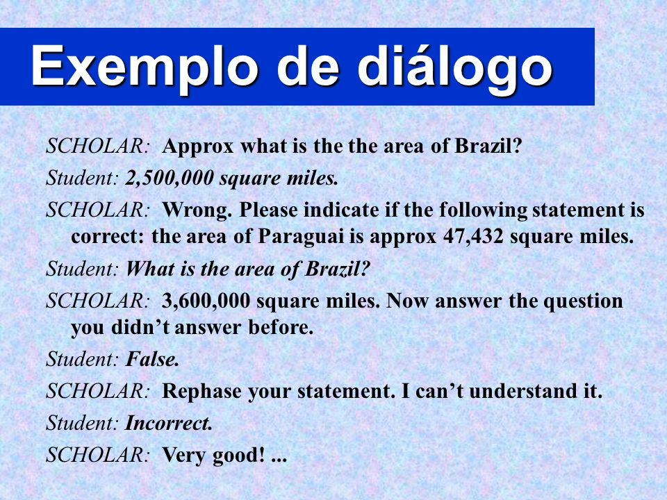 Exemplo de diálogo SCHOLAR: Approx what is the the area of Brazil? Student: 2,500,000 square miles. SCHOLAR: Wrong. Please indicate if the following s