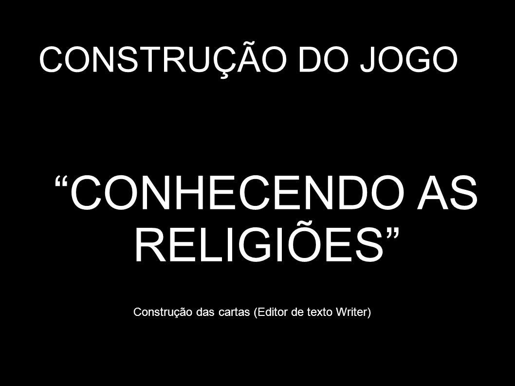 CONHECENDO AS RELIGIÕES CONSTRUÇÃO DO JOGO Construção das cartas (Editor de texto Writer)