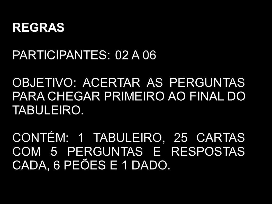 REGRAS PARTICIPANTES: 02 A 06 OBJETIVO: ACERTAR AS PERGUNTAS PARA CHEGAR PRIMEIRO AO FINAL DO TABULEIRO.