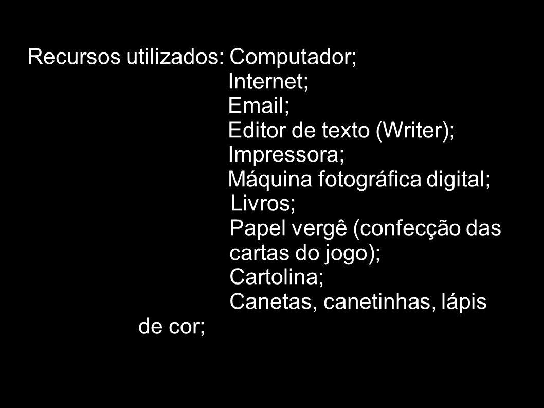 Recursos utilizados: Computador; Internet; Email; Editor de texto (Writer); Impressora; Máquina fotográfica digital; Livros; » Papel vergê (confecção das » cartas do jogo); » Cartolina; » Canetas, canetinhas, lápis de cor;