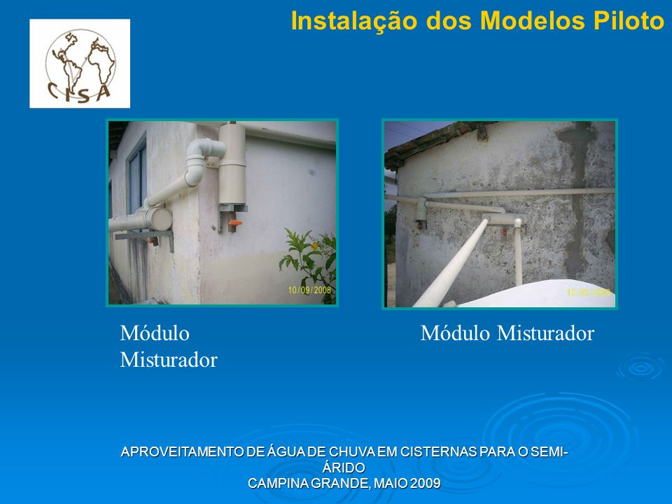 APROVEITAMENTO DE ÁGUA DE CHUVA EM CISTERNAS PARA O SEMI- ÁRIDO CAMPINA GRANDE, MAIO 2009 Instalação dos Modelos Piloto Módulo Misturador