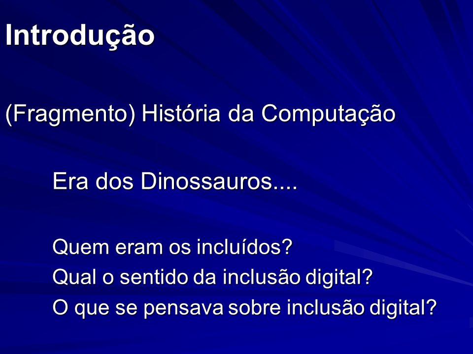 Introdução (Fragmento) História da Computação Era dos Dinossauros.... Quem eram os incluídos? Qual o sentido da inclusão digital? O que se pensava sob