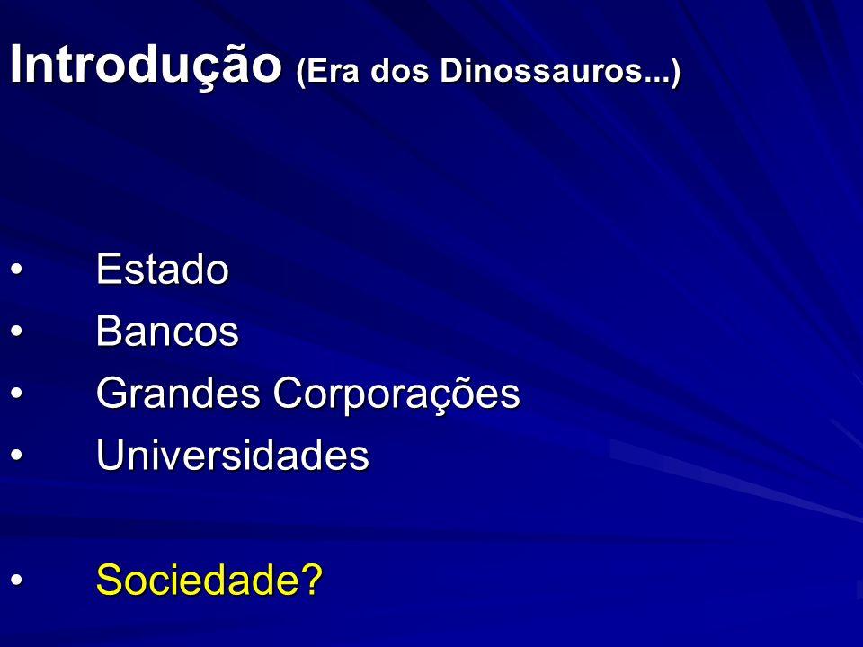 Introdução (Era dos Dinossauros...) EstadoEstado BancosBancos Grandes CorporaçõesGrandes Corporações UniversidadesUniversidades Sociedade?Sociedade?