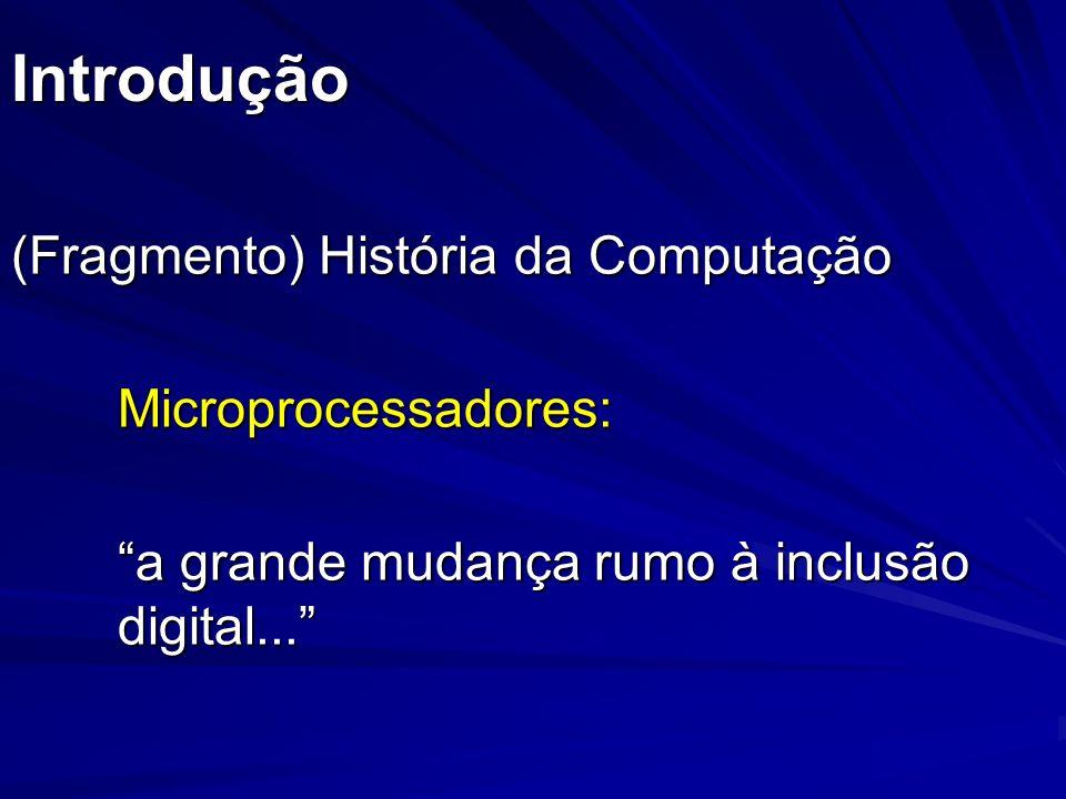 Introdução (Fragmento) História da Computação Microprocessadores: a grande mudança rumo à inclusão digital...