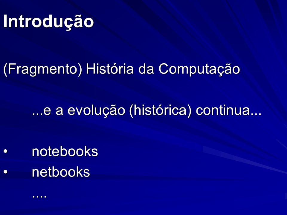 Introdução (Fragmento) História da Computação...e a evolução (histórica) continua... notebooksnotebooks netbooksnetbooks....
