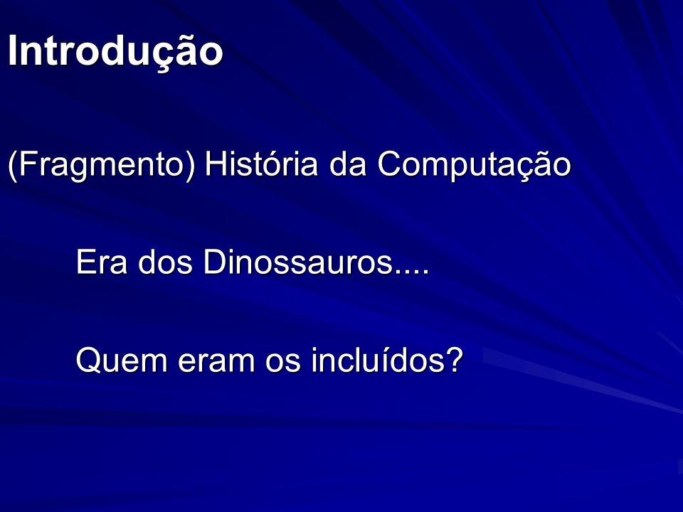 Introdução (Fragmento) História da Computação Era dos Dinossauros.... Quem eram os incluídos?