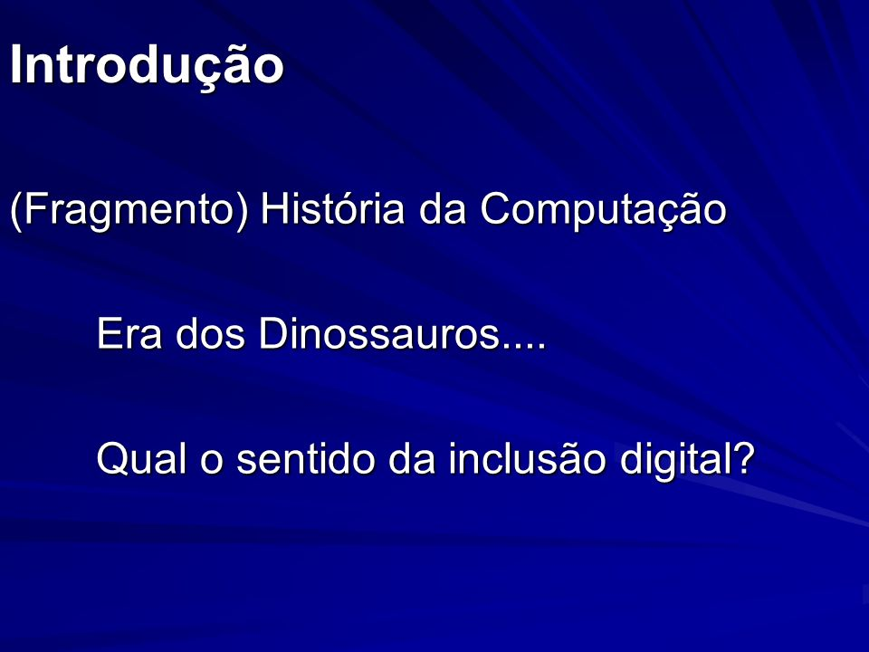 Introdução (Fragmento) História da Computação Era dos Dinossauros.... Qual o sentido da inclusão digital?
