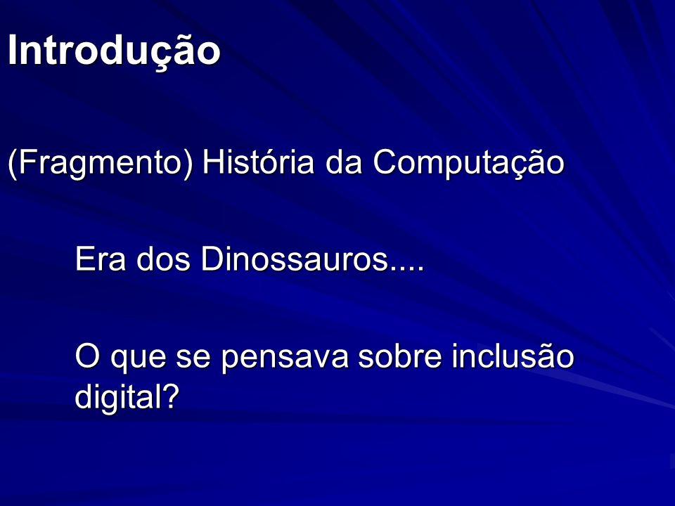 Introdução (Fragmento) História da Computação Era dos Dinossauros.... O que se pensava sobre inclusão digital?