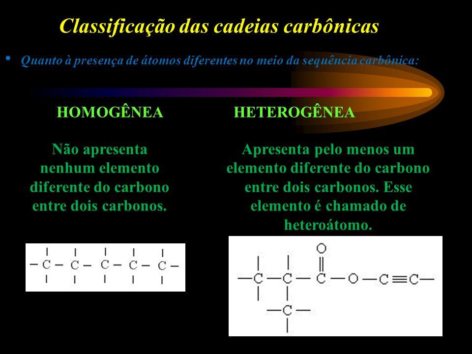 Classificação das cadeias carbônicas Quanto à presença de átomos diferentes no meio da sequência carbônica: HOMOGÊNEAHETEROGÊNEA Não apresenta nenhum elemento diferente do carbono entre dois carbonos.