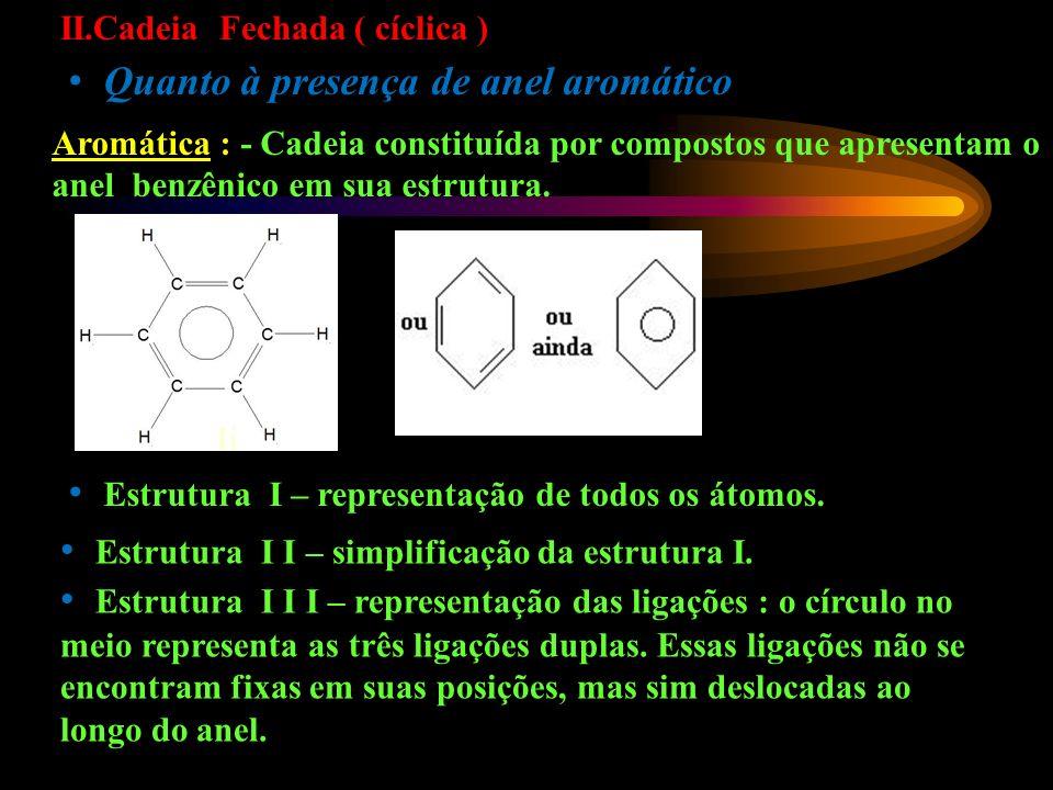 II.Cadeia Fechada ( cíclica ) Quanto à presença de anel aromático Aromática : - Cadeia constituída por compostos que apresentam o anel benzênico em sua estrutura.