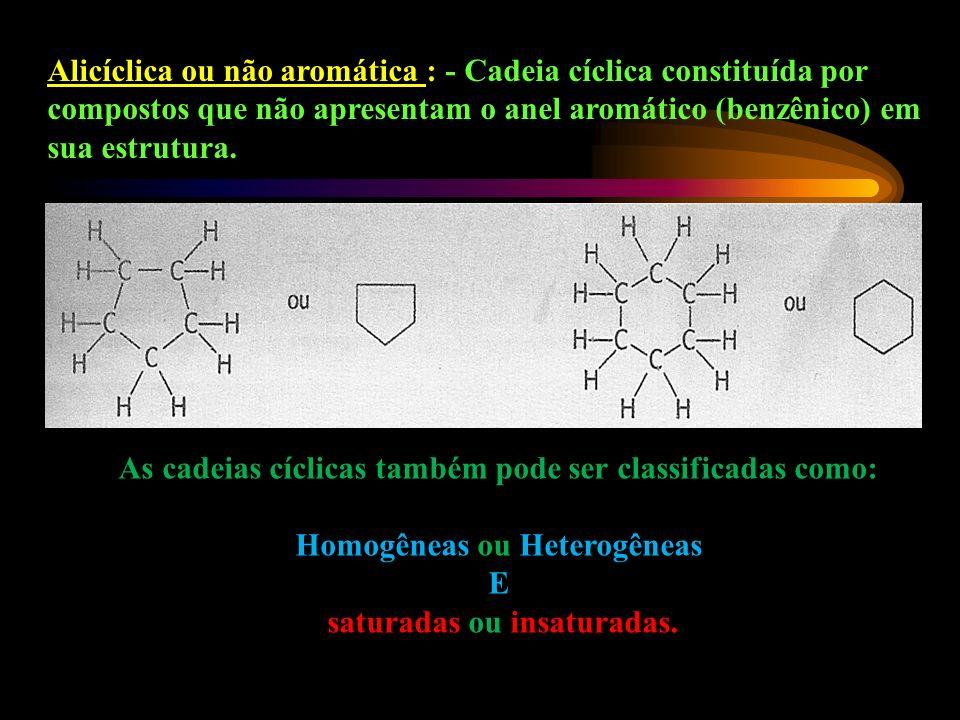 Alicíclica ou não aromática : - Cadeia cíclica constituída por compostos que não apresentam o anel aromático (benzênico) em sua estrutura.