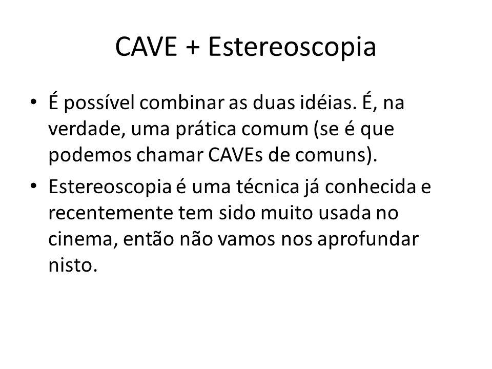 CAVE + Estereoscopia É possível combinar as duas idéias. É, na verdade, uma prática comum (se é que podemos chamar CAVEs de comuns). Estereoscopia é u