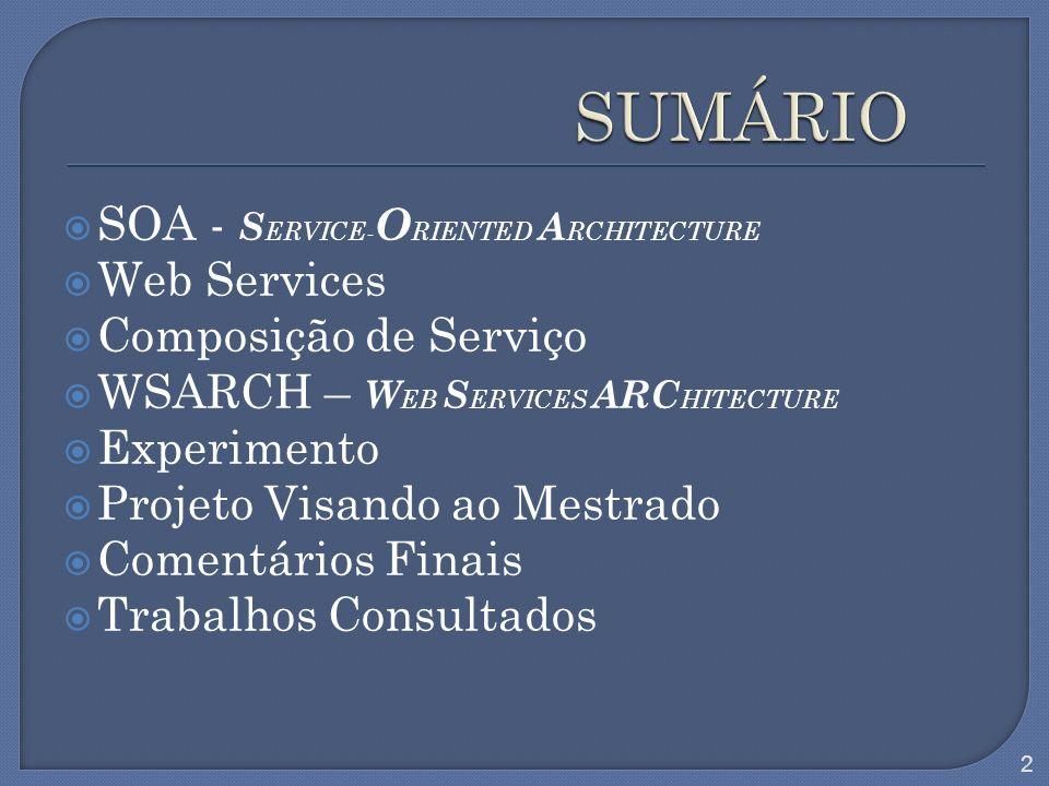 SOA - S ERVICE- O RIENTED A RCHITECTURE Web Services Composição de Serviço WSARCH – W EB S ERVICES ARC HITECTURE Experimento Projeto Visando ao Mestra