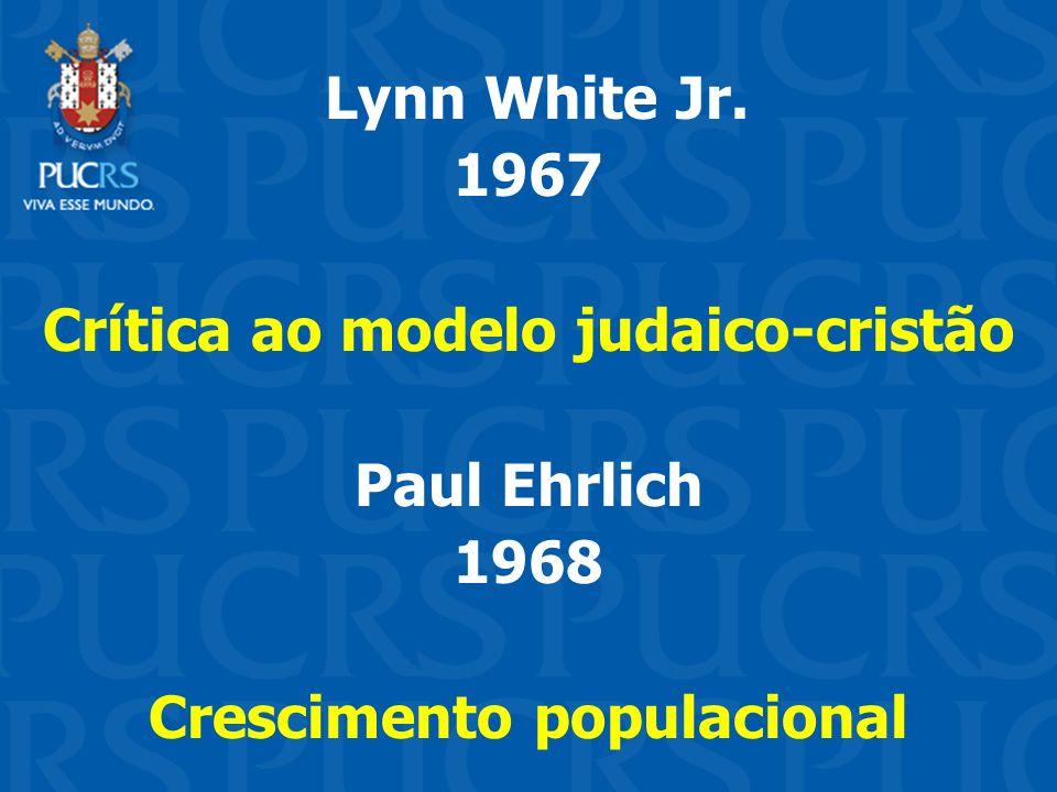 Lynn White Jr. 1967 Crítica ao modelo judaico-cristão Paul Ehrlich 1968 Crescimento populacional