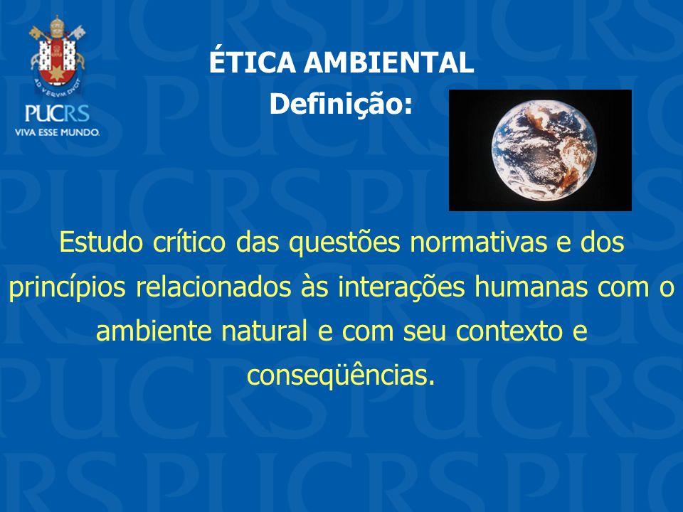 ÉTICA AMBIENTAL Definição: Estudo crítico das questões normativas e dos princípios relacionados às interações humanas com o ambiente natural e com seu