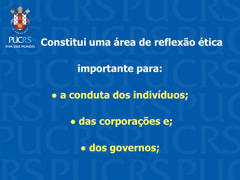 Constitui uma área de reflexão ética importante para: a conduta dos indivíduos; das corporações e; dos governos;