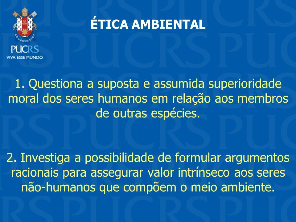 ÉTICA AMBIENTAL 1. Questiona a suposta e assumida superioridade moral dos seres humanos em relação aos membros de outras espécies. 2. Investiga a poss