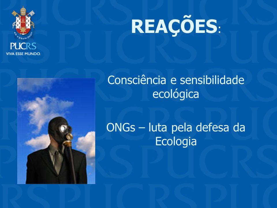 . REAÇÕES : Consciência e sensibilidade ecológica ONGs – luta pela defesa da Ecologia