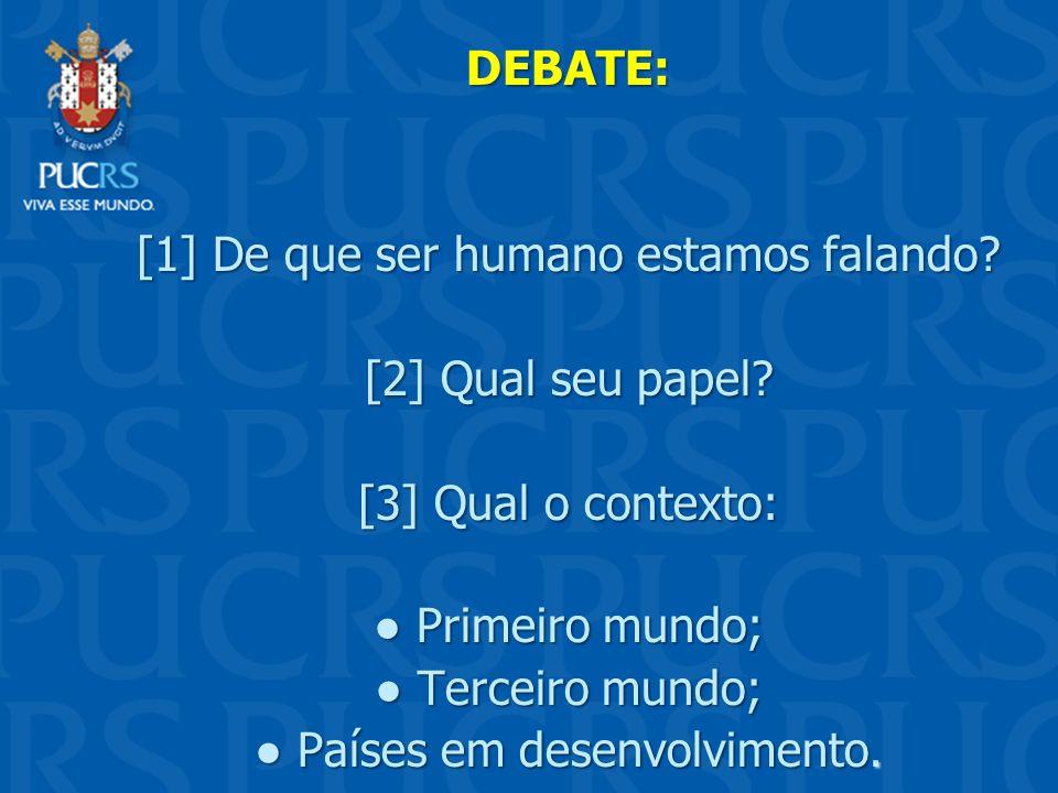 DEBATE: [1] De que ser humano estamos falando? [2] Qual seu papel? [3] Qual o contexto: Primeiro mundo; Primeiro mundo; Terceiro mundo; Terceiro mundo