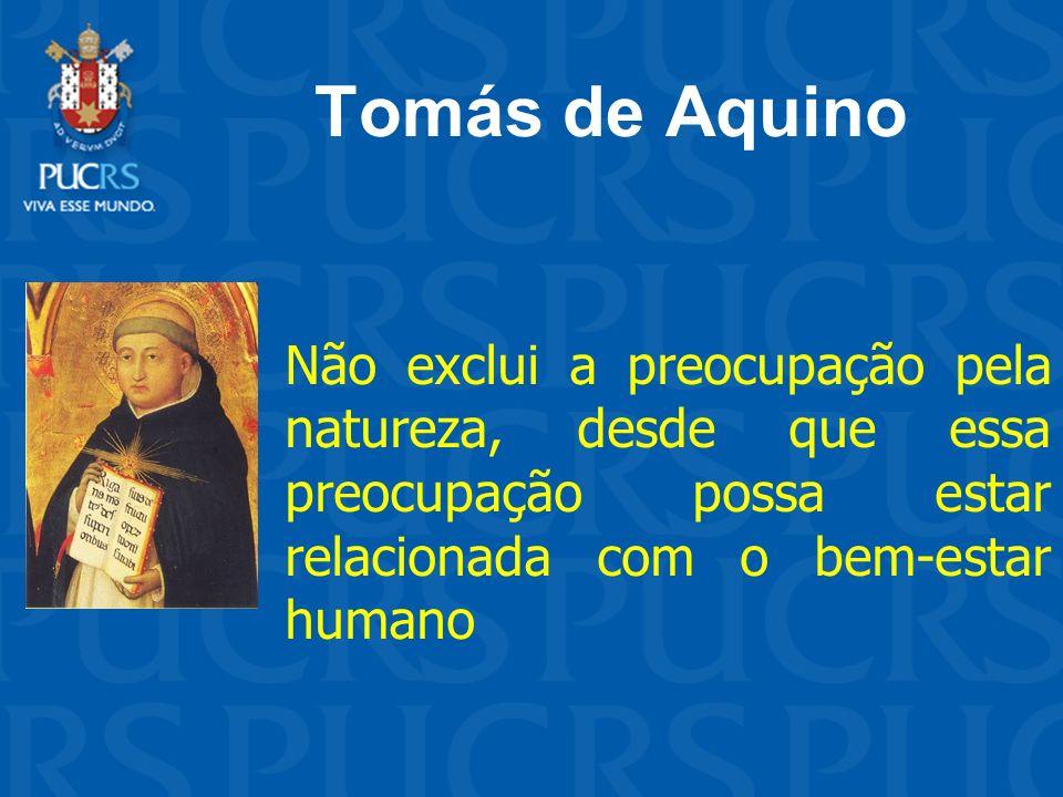 Tomás de Aquino Não exclui a preocupação pela natureza, desde que essa preocupação possa estar relacionada com o bem-estar humano