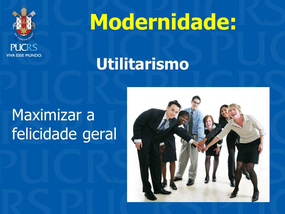 Utilitarismo Modernidade: Maximizar a felicidade geral
