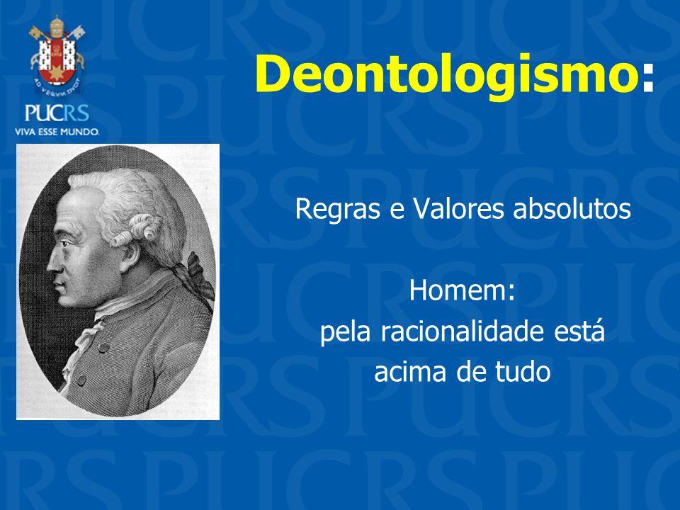 Deontologismo: Regras e Valores absolutos Homem: pela racionalidade está acima de tudo