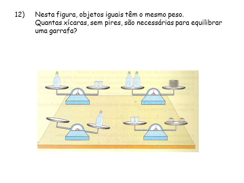 12)Nesta figura, objetos iguais têm o mesmo peso. Quantas xícaras, sem pires, são necessárias para equilibrar uma garrafa?