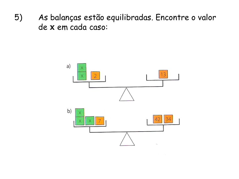 5)As balanças estão equilibradas. Encontre o valor de x em cada caso: