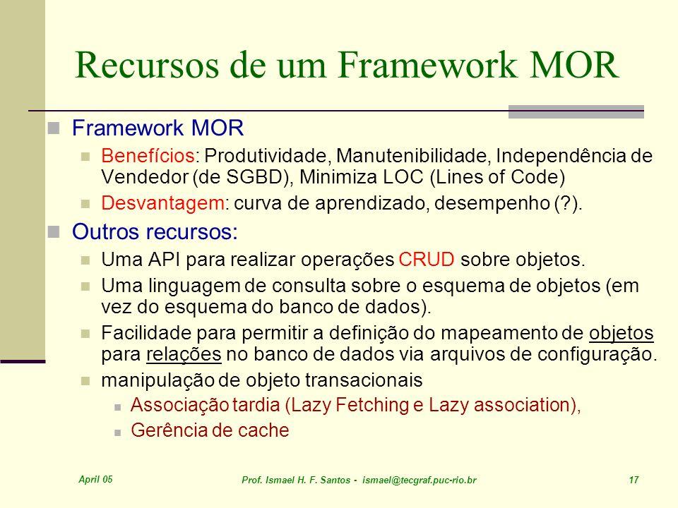 April 05 Prof. Ismael H. F. Santos - ismael@tecgraf.puc-rio.br 17 Recursos de um Framework MOR Framework MOR Benefícios: Produtividade, Manutenibilida
