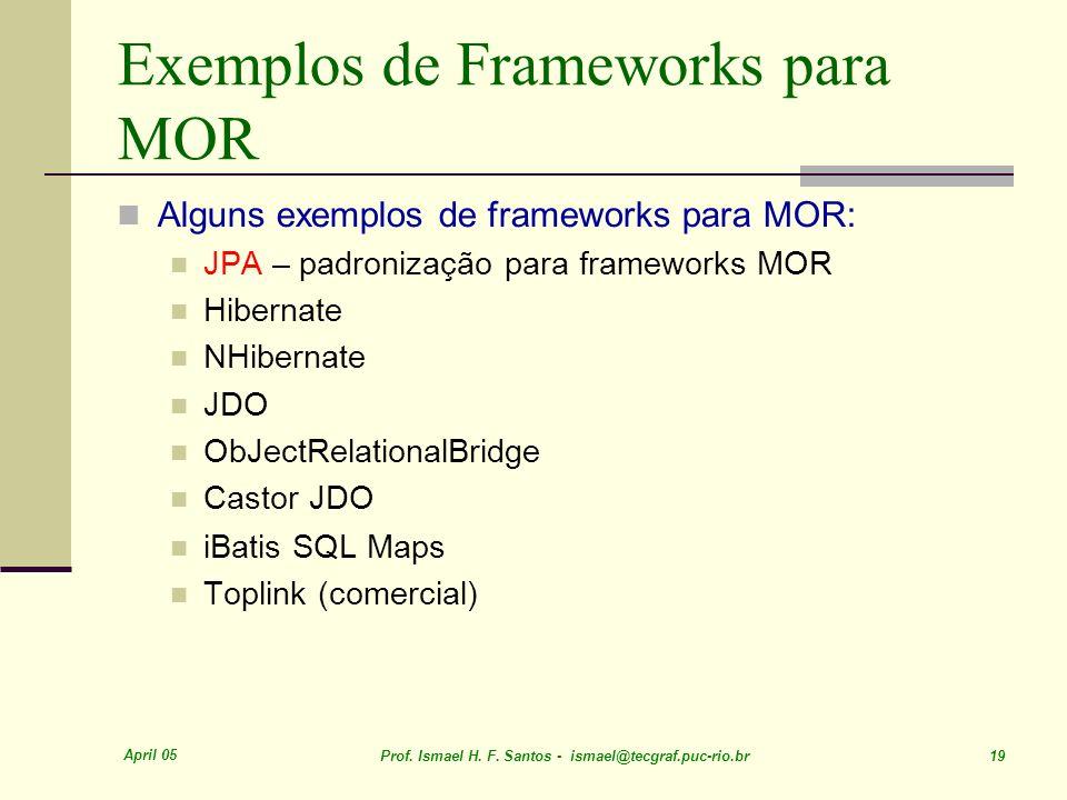 April 05 Prof. Ismael H. F. Santos - ismael@tecgraf.puc-rio.br 19 Exemplos de Frameworks para MOR Alguns exemplos de frameworks para MOR: JPA – padron