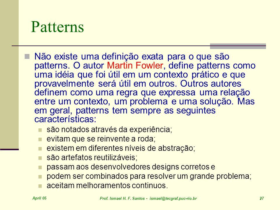 April 05 Prof. Ismael H. F. Santos - ismael@tecgraf.puc-rio.br 27 Patterns Não existe uma definição exata para o que são patterns. O autor Martin Fowl