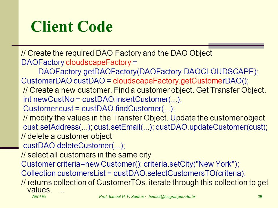 April 05 Prof. Ismael H. F. Santos - ismael@tecgraf.puc-rio.br 39 Client Code // Create the required DAO Factory and the DAO Object DAOFactory cloudsc
