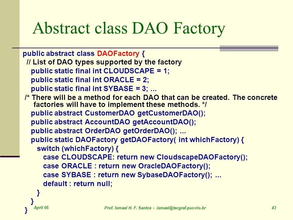 April 05 Prof. Ismael H. F. Santos - ismael@tecgraf.puc-rio.br 43 Abstract class DAO Factory public abstract class DAOFactory { // List of DAO types s