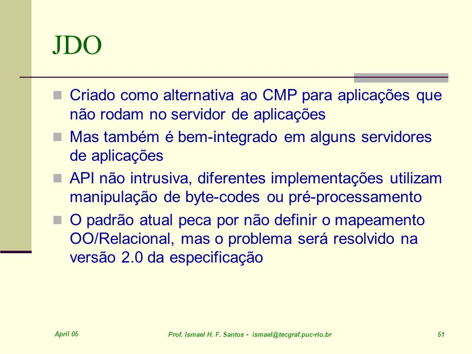 April 05 Prof. Ismael H. F. Santos - ismael@tecgraf.puc-rio.br 51 JDO Criado como alternativa ao CMP para aplicações que não rodam no servidor de apli