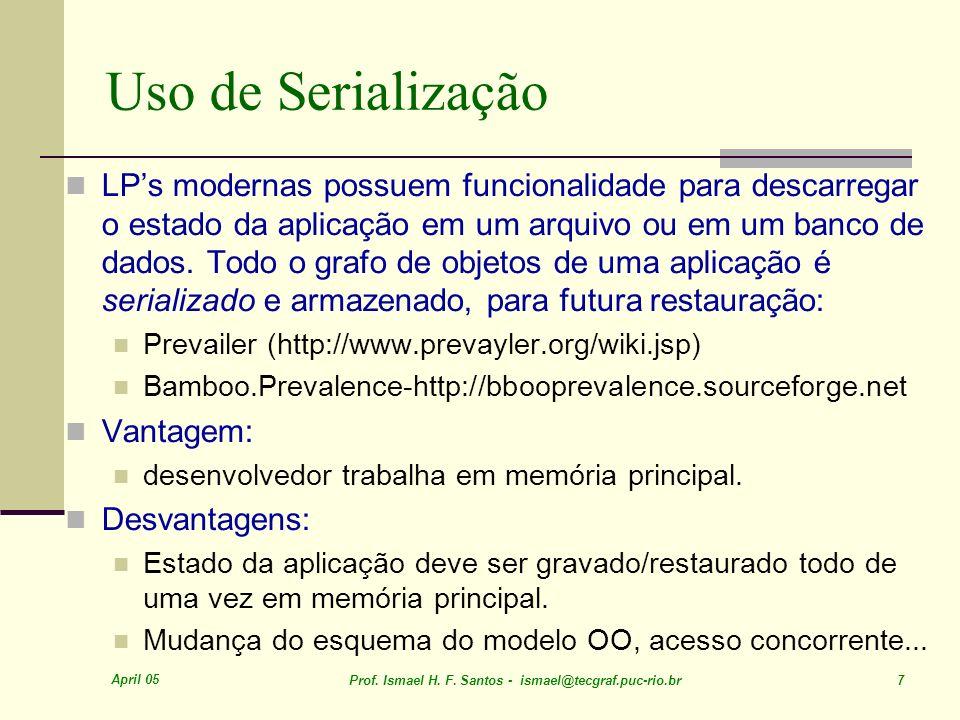 April 05 Prof. Ismael H. F. Santos - ismael@tecgraf.puc-rio.br 7 Uso de Serialização LPs modernas possuem funcionalidade para descarregar o estado da