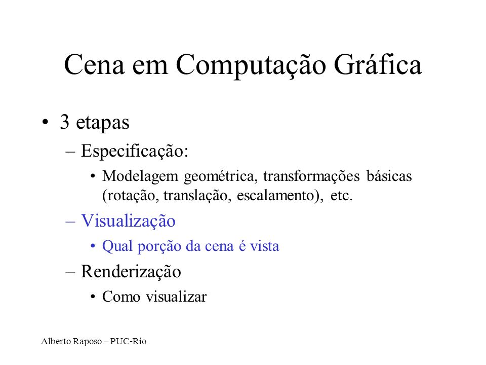 Alberto Raposo – PUC-Rio Projeção Ortográfica Simples Projeta todos os pontos ao longo do eixo z para o plano z = 0 x´ y´ z´ 1 = xyz1xyz1 10001000 01000100 00000000 00010001 MIT EECS 6.837, Durand and Cutler