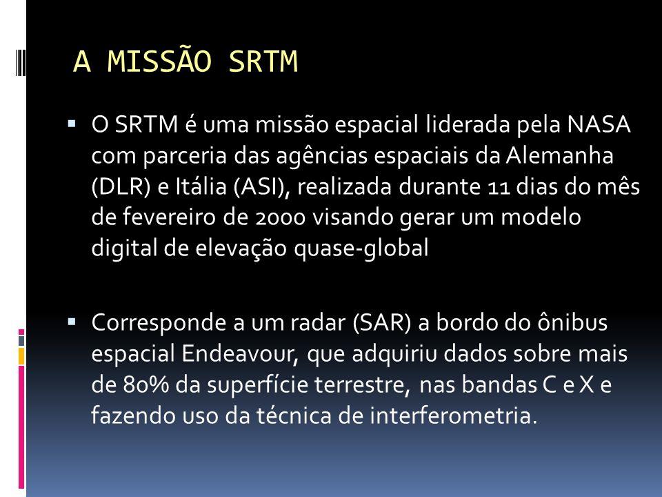 A MISSÃO SRTM O SRTM é uma missão espacial liderada pela NASA com parceria das agências espaciais da Alemanha (DLR) e Itália (ASI), realizada durante