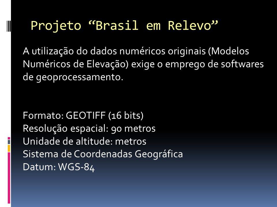 Projeto Brasil em Relevo A utilização do dados numéricos originais (Modelos Numéricos de Elevação) exige o emprego de softwares de geoprocessamento. F