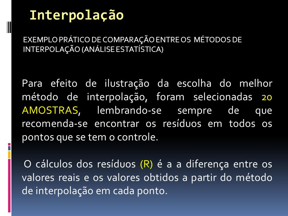 EXEMPLO PRÁTICO DE COMPARAÇÃO ENTRE OS MÉTODOS DE INTERPOLAÇÃO (ANÁLISE ESTATÍSTICA) Interpolação Para efeito de ilustração da escolha do melhor método de interpolação, foram selecionadas 20 AMOSTRAS, lembrando-se sempre de que recomenda-se encontrar os resíduos em todos os pontos que se tem o controle.