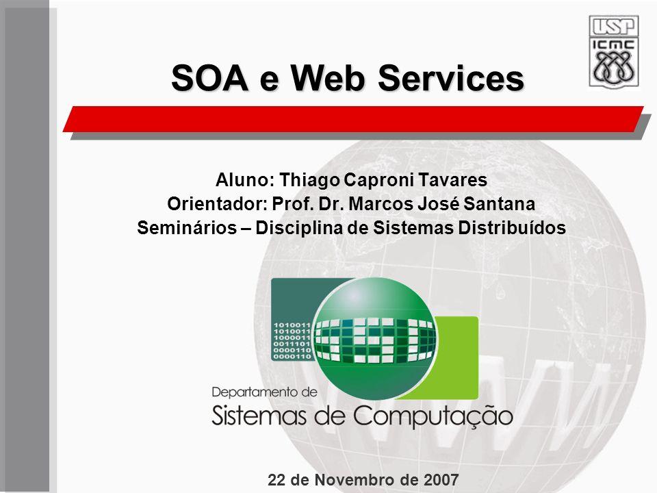 SOA e Web Services Aluno: Thiago Caproni Tavares Orientador: Prof. Dr. Marcos José Santana Seminários – Disciplina de Sistemas Distribuídos 22 de Nove