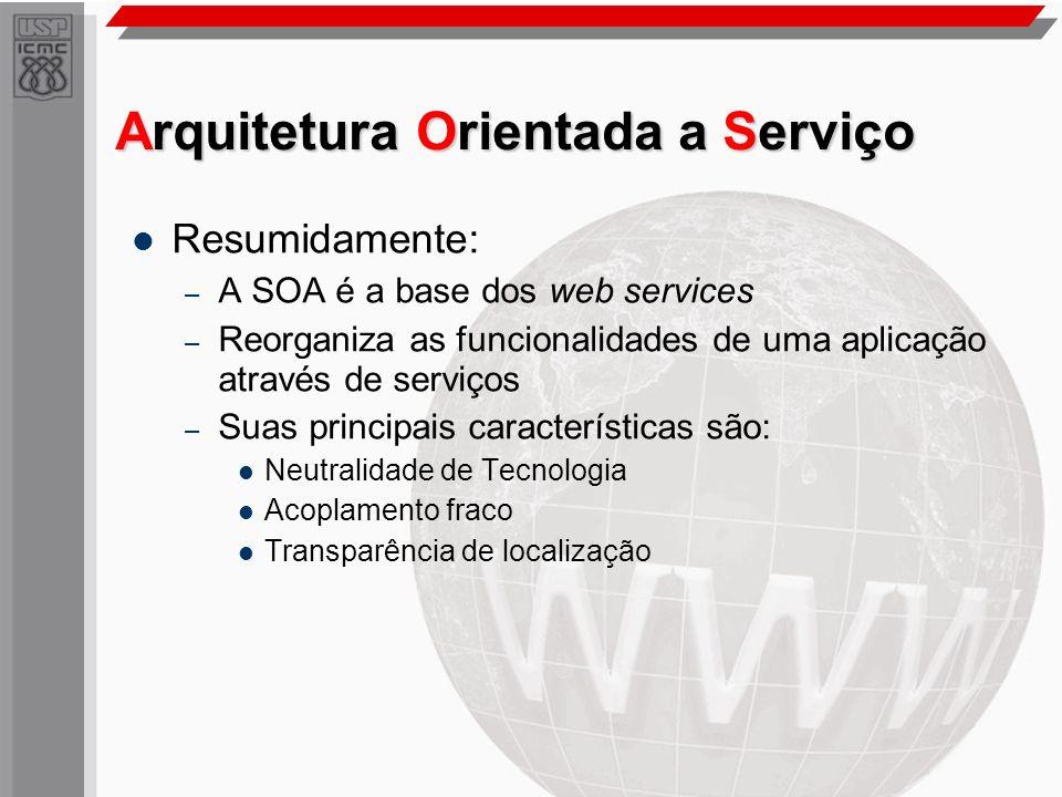 Arquitetura Orientada a Serviço Resumidamente: – A SOA é a base dos web services – Reorganiza as funcionalidades de uma aplicação através de serviços