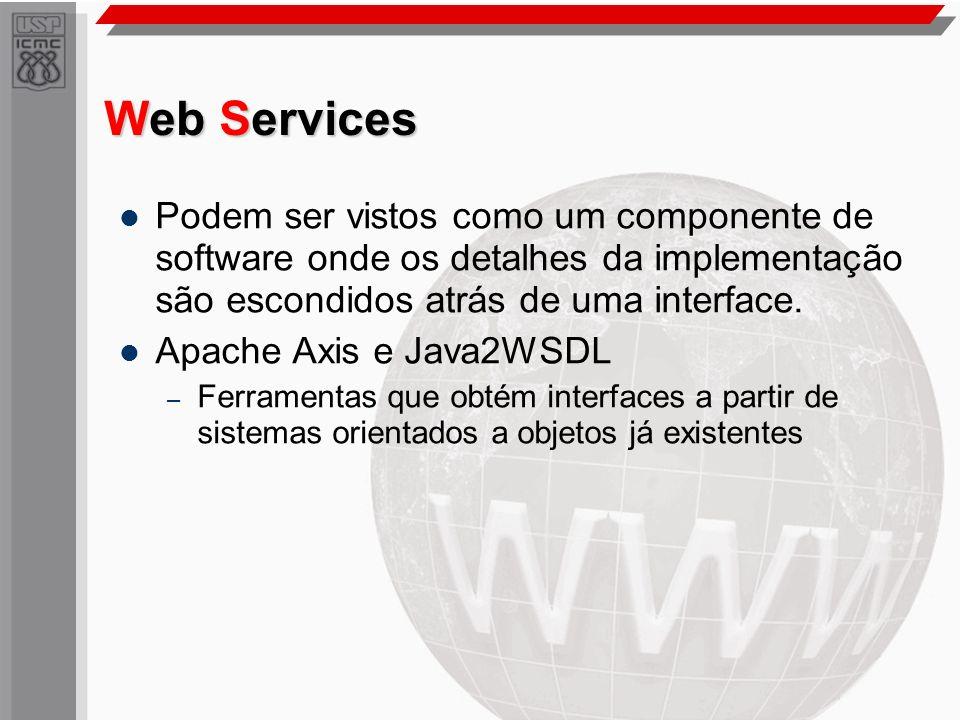 Web Services Podem ser vistos como um componente de software onde os detalhes da implementação são escondidos atrás de uma interface. Apache Axis e Ja