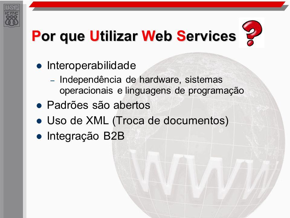 Por que Utilizar Web Services Interoperabilidade – Independência de hardware, sistemas operacionais e linguagens de programação Padrões são abertos Us