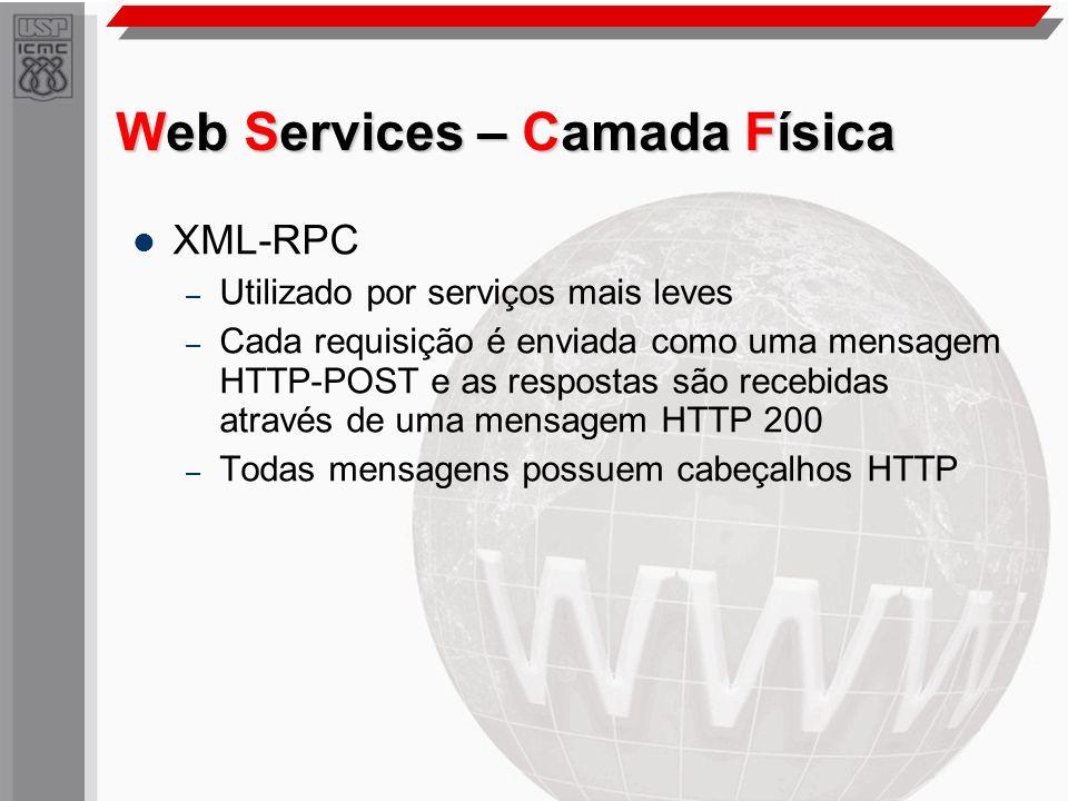 Web Services – Camada Física XML-RPC – Utilizado por serviços mais leves – Cada requisição é enviada como uma mensagem HTTP-POST e as respostas são re