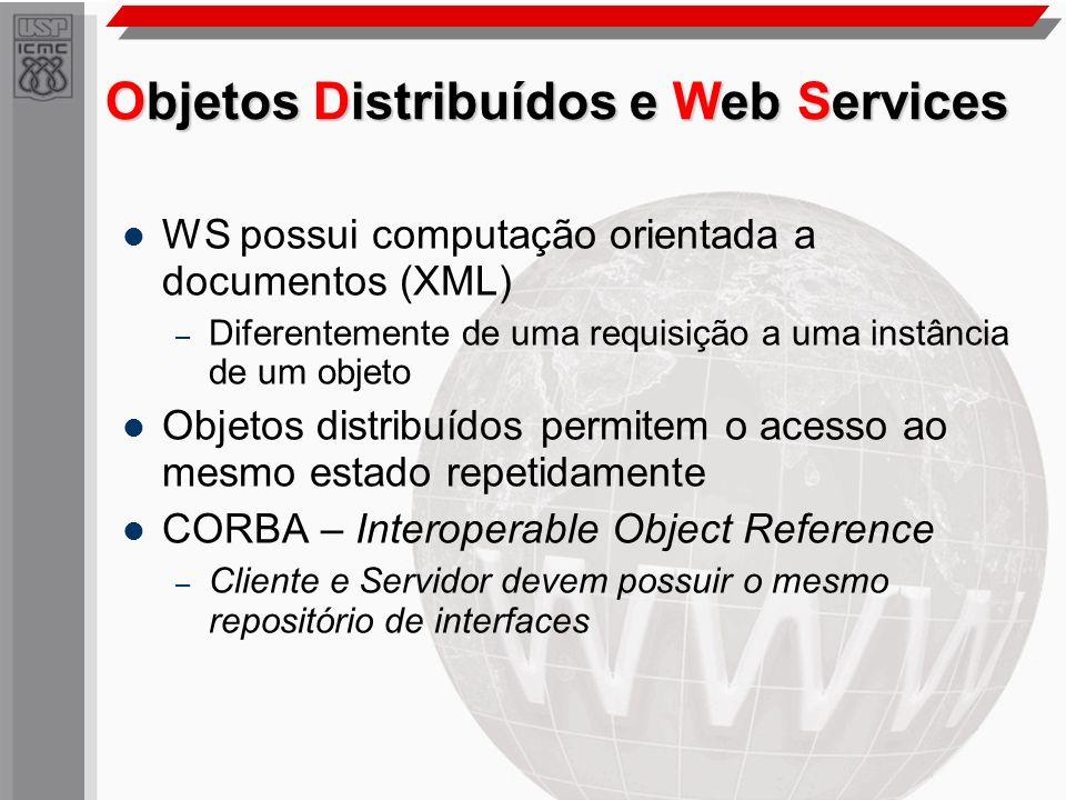 Objetos Distribuídos e Web Services WS possui computação orientada a documentos (XML) – Diferentemente de uma requisição a uma instância de um objeto