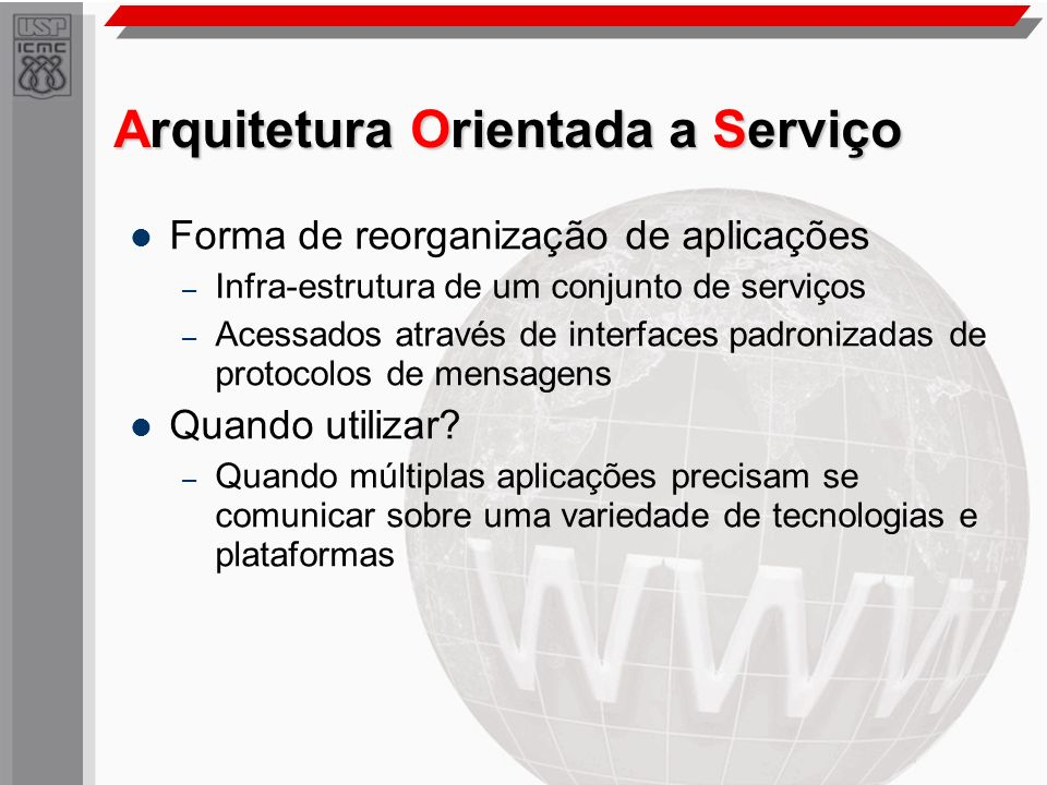 Arquitetura Orientada a Serviço Forma de reorganização de aplicações – Infra-estrutura de um conjunto de serviços – Acessados através de interfaces pa