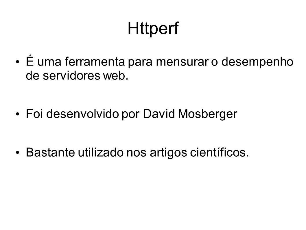 Httperf É uma ferramenta para mensurar o desempenho de servidores web. Foi desenvolvido por David Mosberger Bastante utilizado nos artigos científicos